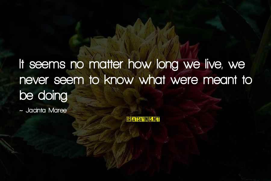 Never Meant To Be Sayings By Jacinta Maree: It seems no matter how long we live, we never seem to know what we're