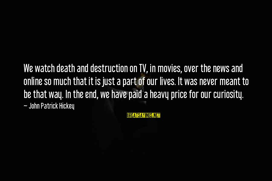 Never Meant To Be Sayings By John Patrick Hickey: We watch death and destruction on TV, in movies, over the news and online so