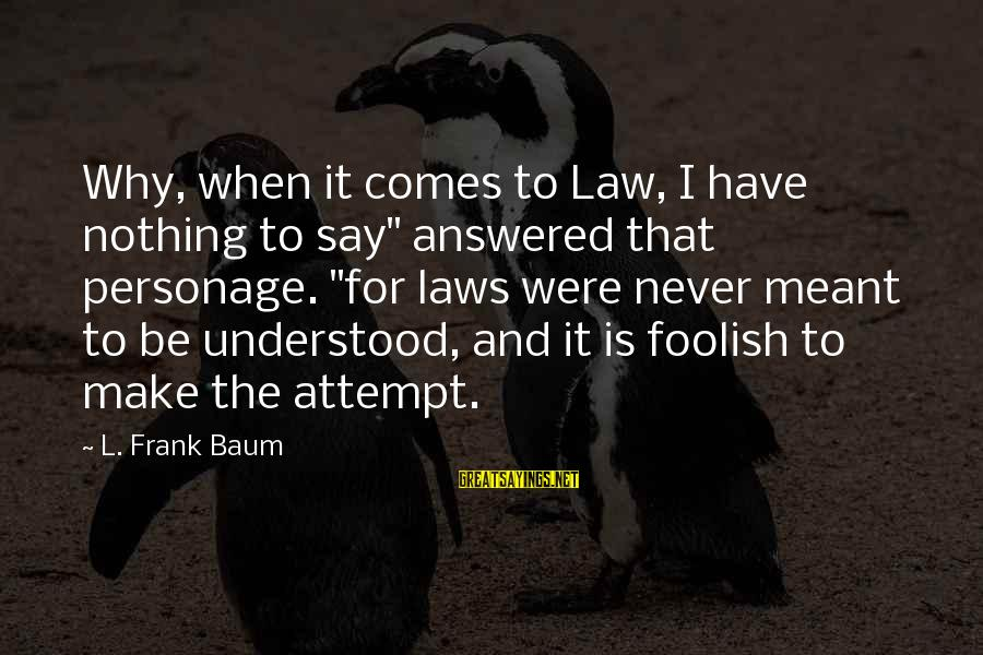 """Never Meant To Be Sayings By L. Frank Baum: Why, when it comes to Law, I have nothing to say"""" answered that personage. """"for"""