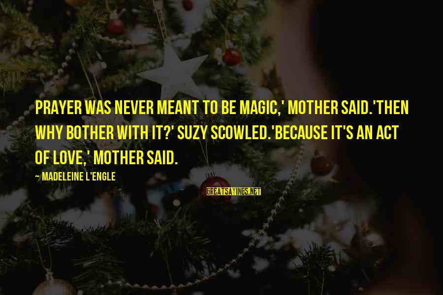 Never Meant To Be Sayings By Madeleine L'Engle: Prayer was never meant to be magic,' Mother said.'Then why bother with it?' Suzy scowled.'Because