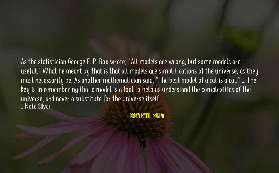"""Never Meant To Be Sayings By Nate Silver: As the statistician George E. P. Box wrote, """"All models are wrong, but some models"""