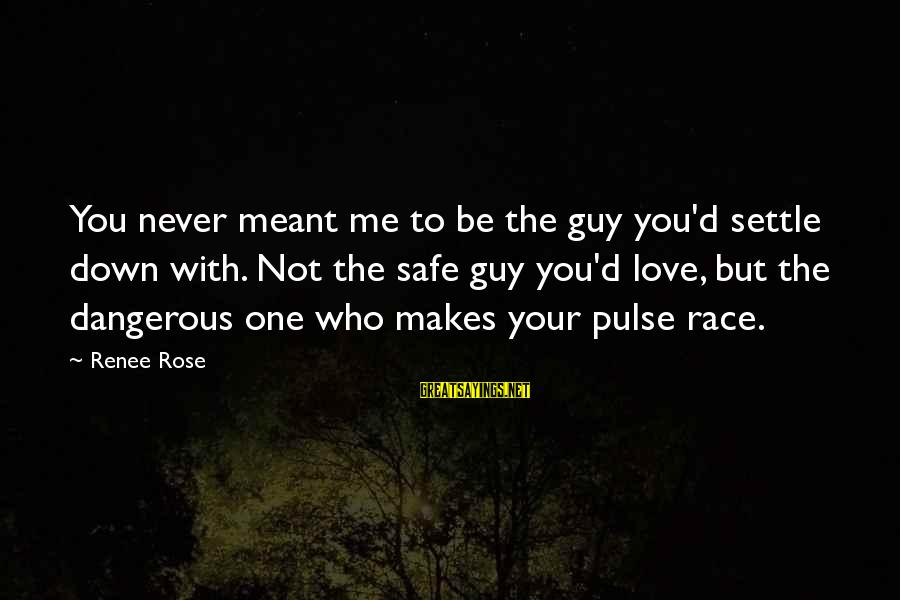 Never Meant To Be Sayings By Renee Rose: You never meant me to be the guy you'd settle down with. Not the safe