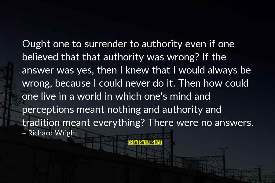 Never Meant To Be Sayings By Richard Wright: Ought one to surrender to authority even if one believed that that authority was wrong?