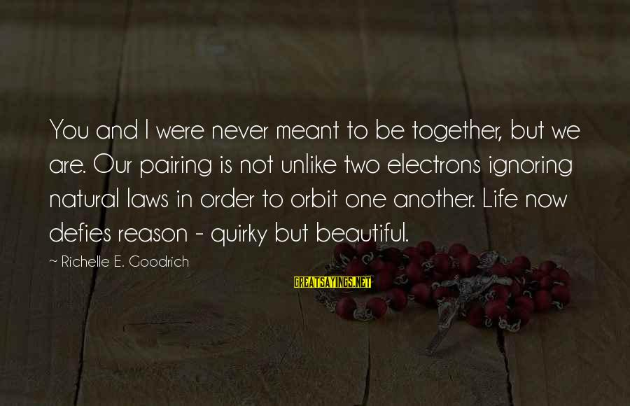 Never Meant To Be Sayings By Richelle E. Goodrich: You and I were never meant to be together, but we are. Our pairing is
