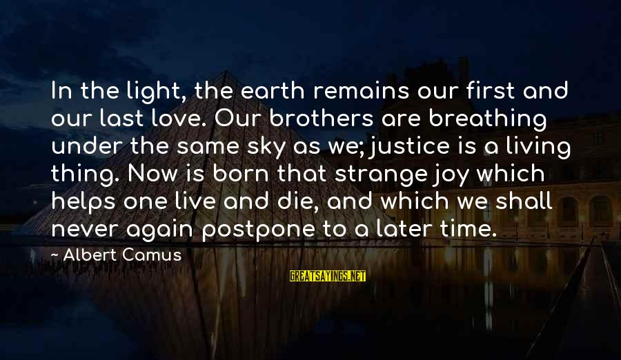 Never Postpone Sayings By Albert Camus: In the light, the earth remains our first and our last love. Our brothers are