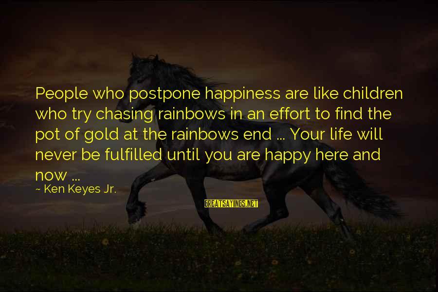 Never Postpone Sayings By Ken Keyes Jr.: People who postpone happiness are like children who try chasing rainbows in an effort to