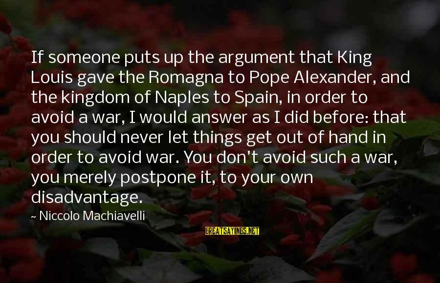 Never Postpone Sayings By Niccolo Machiavelli: If someone puts up the argument that King Louis gave the Romagna to Pope Alexander,