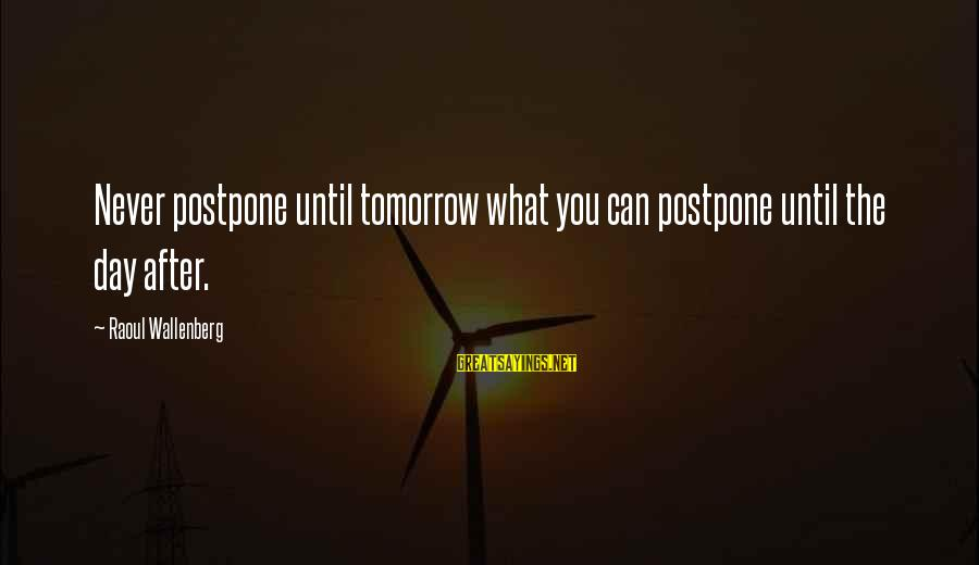 Never Postpone Sayings By Raoul Wallenberg: Never postpone until tomorrow what you can postpone until the day after.