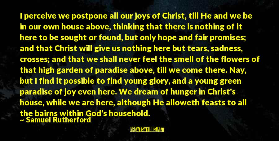 Never Postpone Sayings By Samuel Rutherford: I perceive we postpone all our joys of Christ, till He and we be in