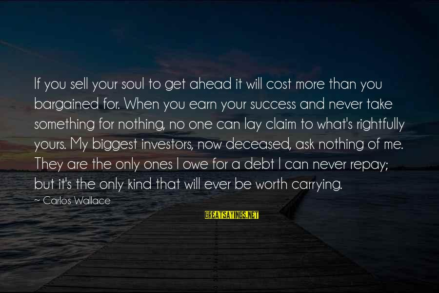 Never Sell Your Soul Sayings By Carlos Wallace: If you sell your soul to get ahead it will cost more than you bargained