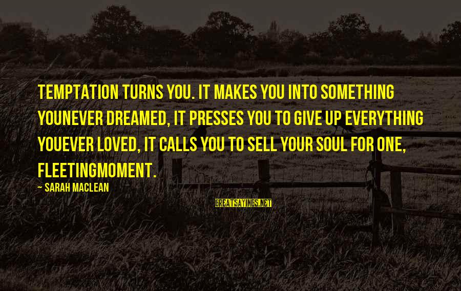 Never Sell Your Soul Sayings By Sarah MacLean: Temptation turns you. It makes you into something younever dreamed, it presses you to give