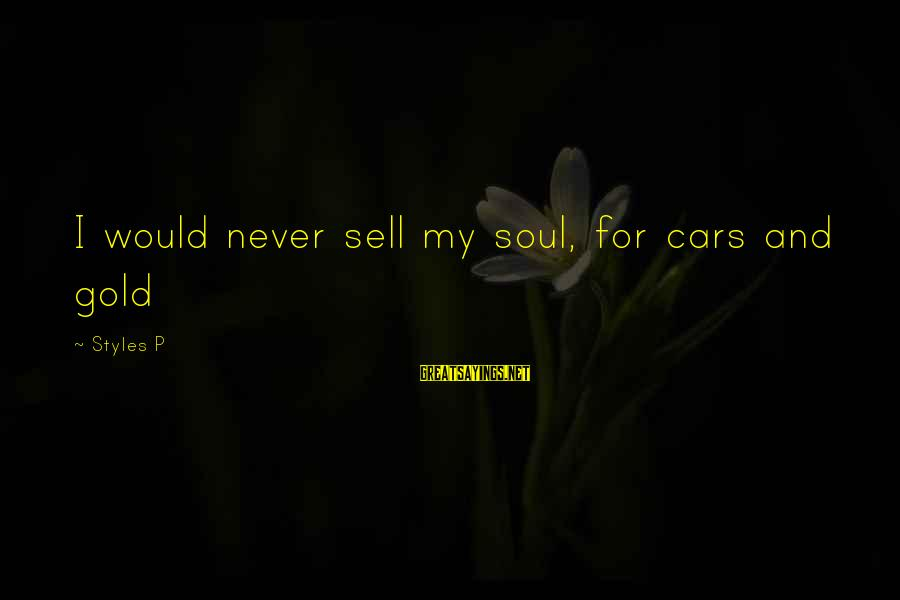 Never Sell Your Soul Sayings By Styles P: I would never sell my soul, for cars and gold