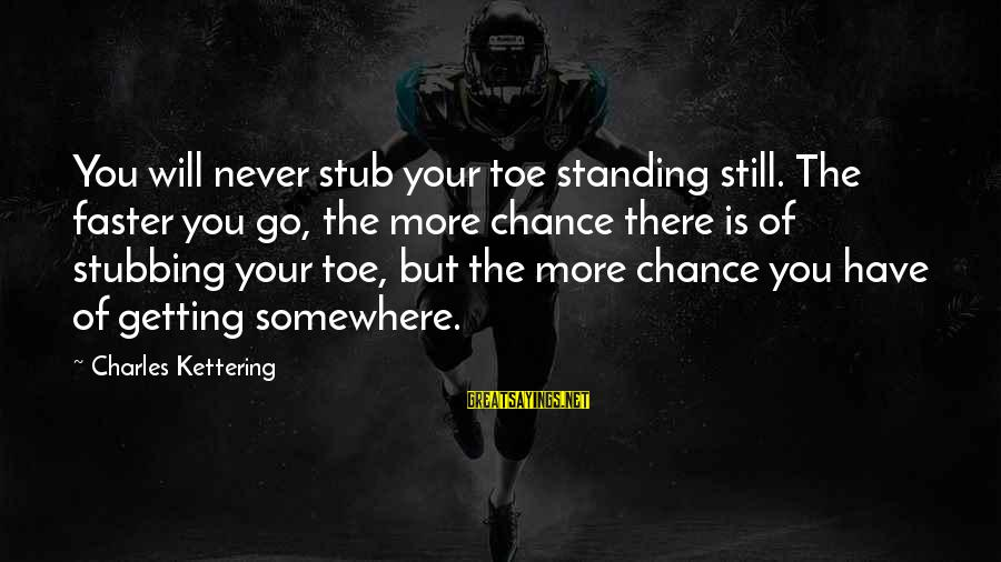 Never Standing Still Sayings By Charles Kettering: You will never stub your toe standing still. The faster you go, the more chance