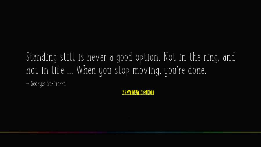 Never Standing Still Sayings By Georges St-Pierre: Standing still is never a good option. Not in the ring, and not in life
