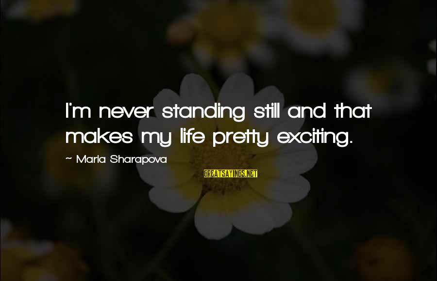 Never Standing Still Sayings By Maria Sharapova: I'm never standing still and that makes my life pretty exciting.