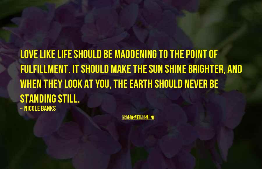 Never Standing Still Sayings By Nicole Banks: Love like life should be maddening to the point of fulfillment. It should make the