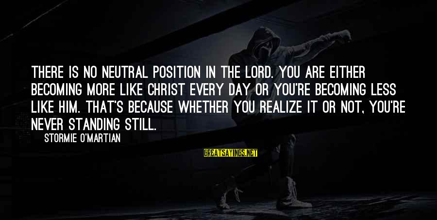 Never Standing Still Sayings By Stormie O'martian: There is no neutral position in the Lord. You are either becoming more like Christ