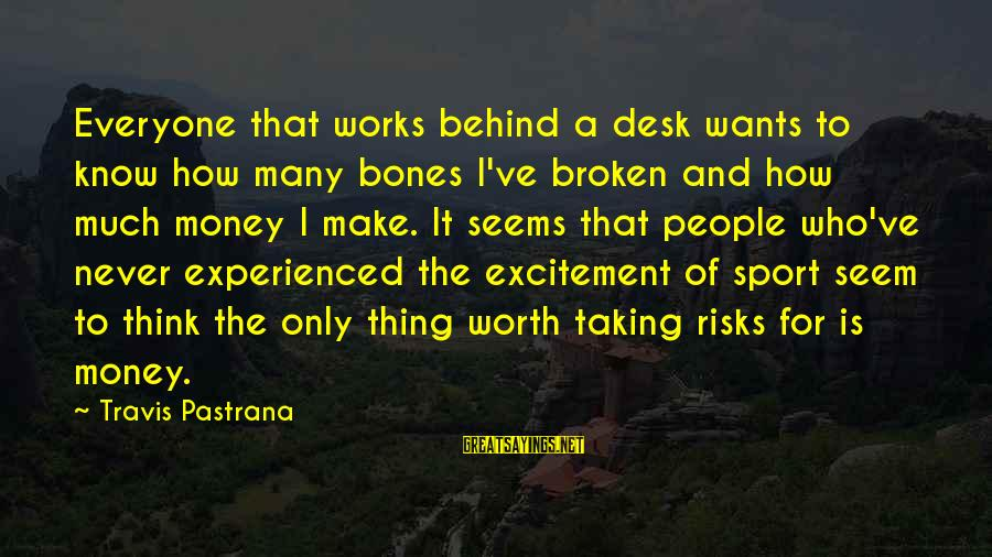 Never Taking Risks Sayings By Travis Pastrana: Everyone that works behind a desk wants to know how many bones I've broken and