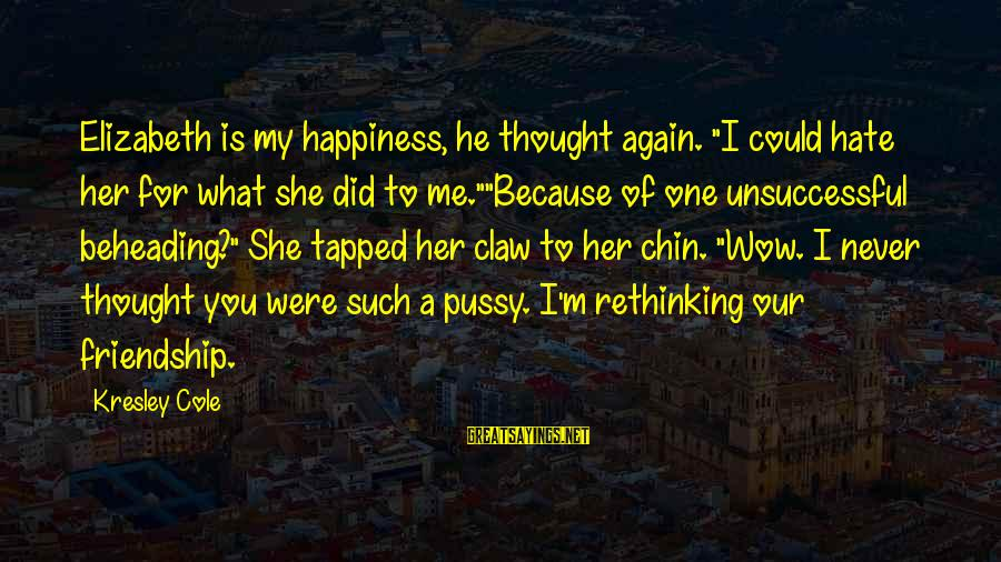 """Never Thought I Could Hate You Sayings By Kresley Cole: Elizabeth is my happiness, he thought again. """"I could hate her for what she did"""