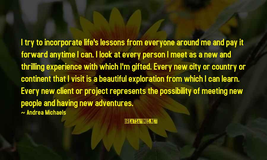 New Adventures Sayings By Andrea Michaels: I try to incorporate life's lessons from everyone around me and pay it forward anytime