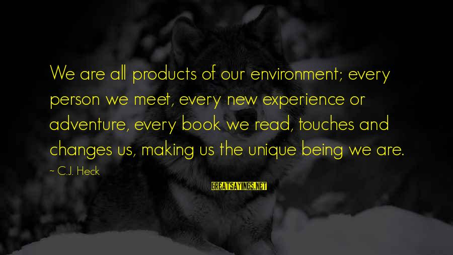 New Adventures Sayings By C.J. Heck: We are all products of our environment; every person we meet, every new experience or