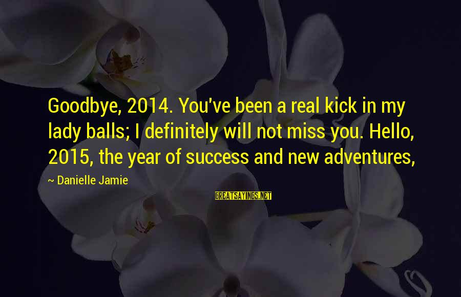 New Adventures Sayings By Danielle Jamie: Goodbye, 2014. You've been a real kick in my lady balls; I definitely will not