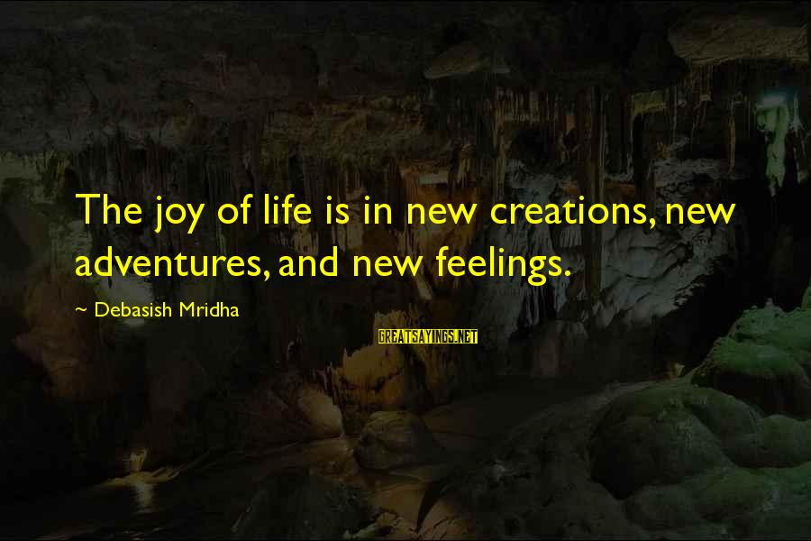 New Adventures Sayings By Debasish Mridha: The joy of life is in new creations, new adventures, and new feelings.