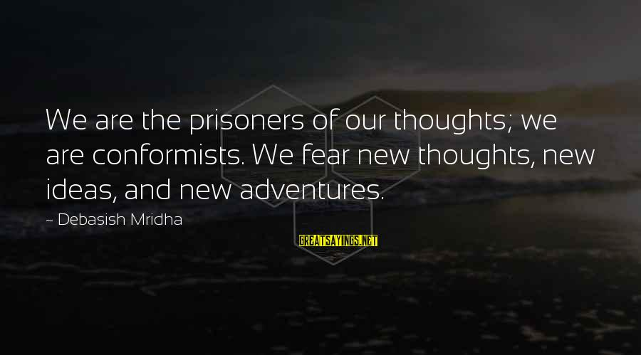 New Adventures Sayings By Debasish Mridha: We are the prisoners of our thoughts; we are conformists. We fear new thoughts, new