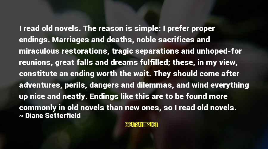 New Adventures Sayings By Diane Setterfield: I read old novels. The reason is simple: I prefer proper endings. Marriages and deaths,