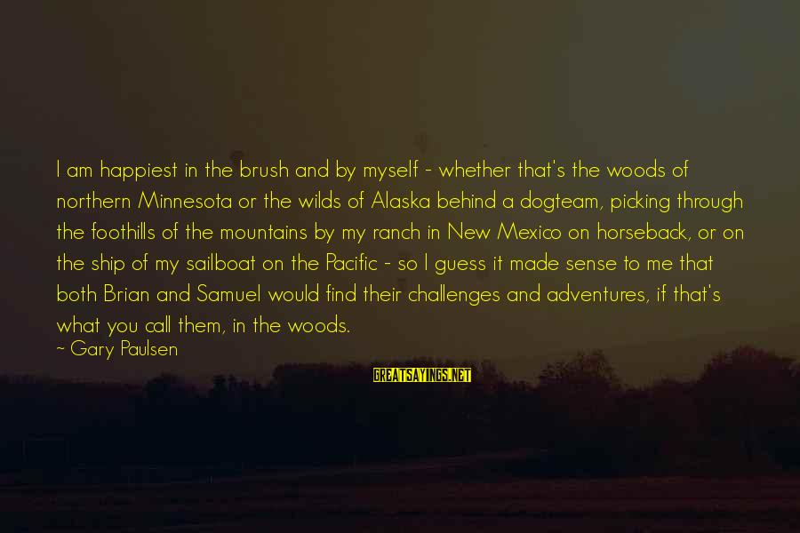New Adventures Sayings By Gary Paulsen: I am happiest in the brush and by myself - whether that's the woods of