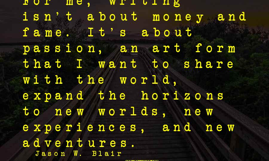 New Adventures Sayings By Jason W. Blair: For me, writing isn't about money and fame. It's about passion, an art form that