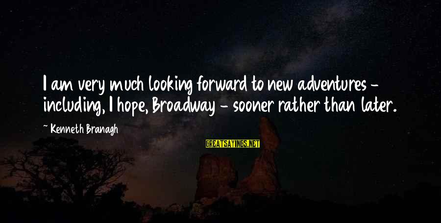 New Adventures Sayings By Kenneth Branagh: I am very much looking forward to new adventures - including, I hope, Broadway -