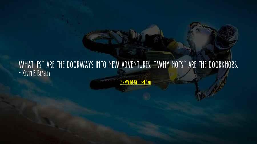 """New Adventures Sayings By Kevin E. Beasley: What ifs"""" are the doorways into new adventures. """"Why nots"""" are the doorknobs. We turn"""