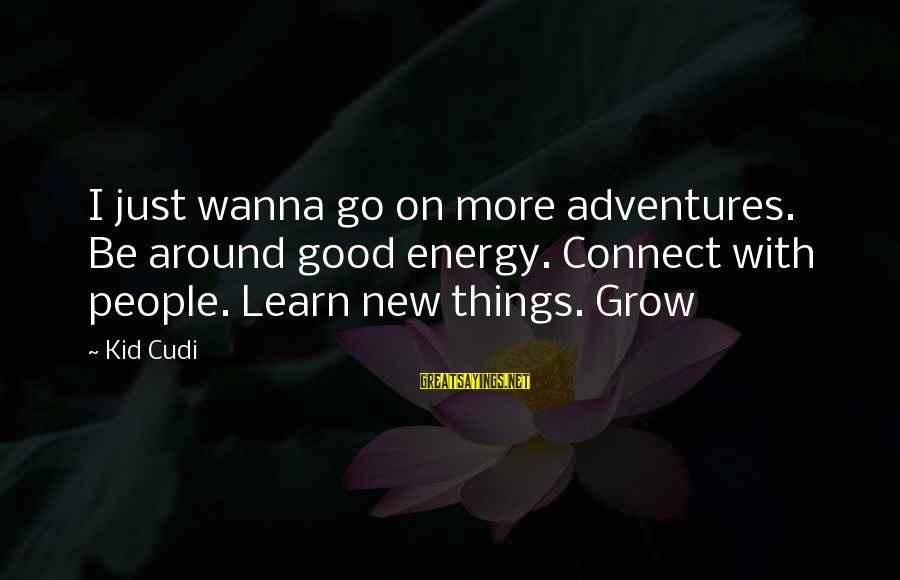 New Adventures Sayings By Kid Cudi: I just wanna go on more adventures. Be around good energy. Connect with people. Learn