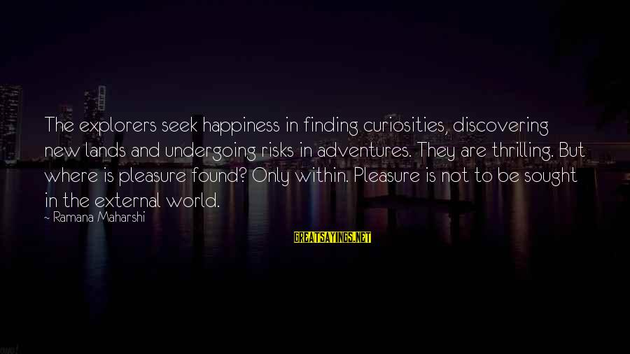 New Adventures Sayings By Ramana Maharshi: The explorers seek happiness in finding curiosities, discovering new lands and undergoing risks in adventures.