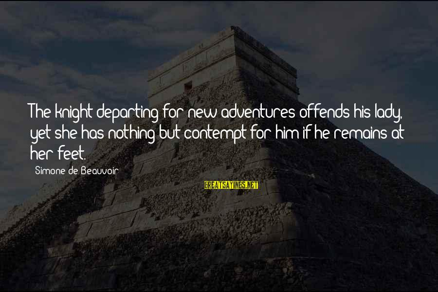 New Adventures Sayings By Simone De Beauvoir: The knight departing for new adventures offends his lady, yet she has nothing but contempt
