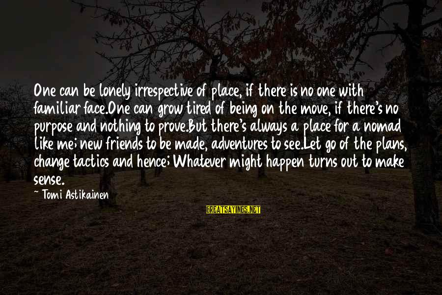 New Adventures Sayings By Tomi Astikainen: One can be lonely irrespective of place, if there is no one with familiar face.One