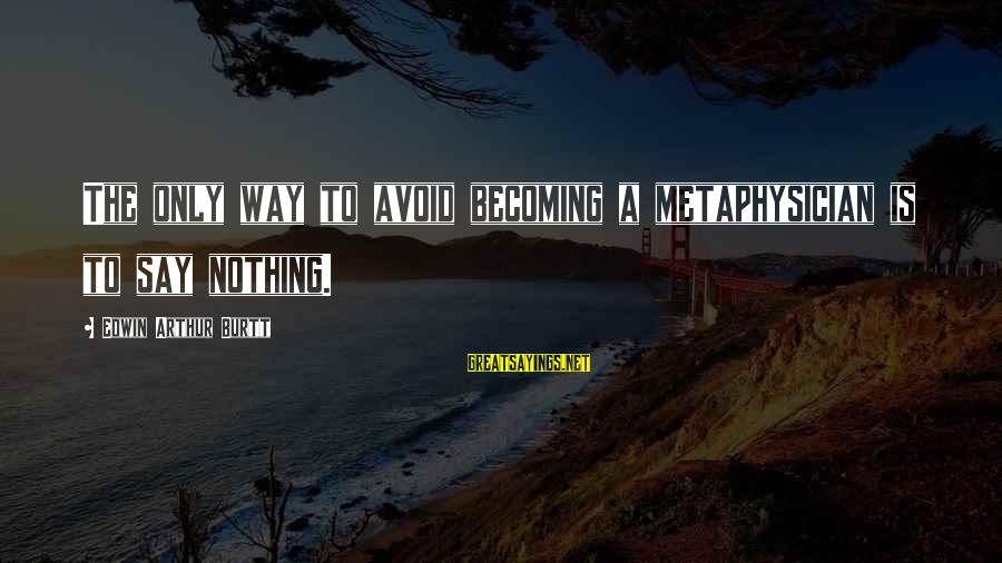New Boy Short Film Sayings By Edwin Arthur Burtt: The only way to avoid becoming a metaphysician is to say nothing.