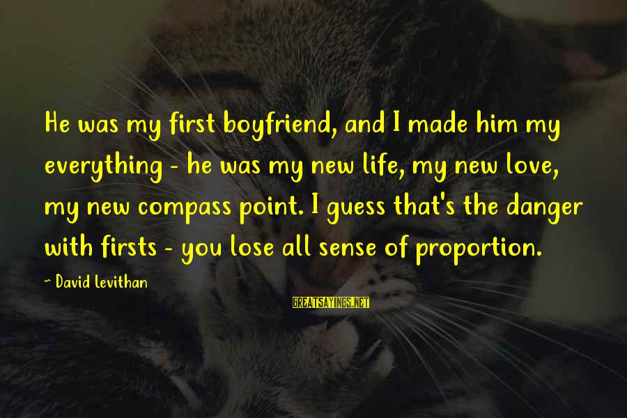 New Boyfriend Love Sayings By David Levithan: He was my first boyfriend, and I made him my everything - he was my