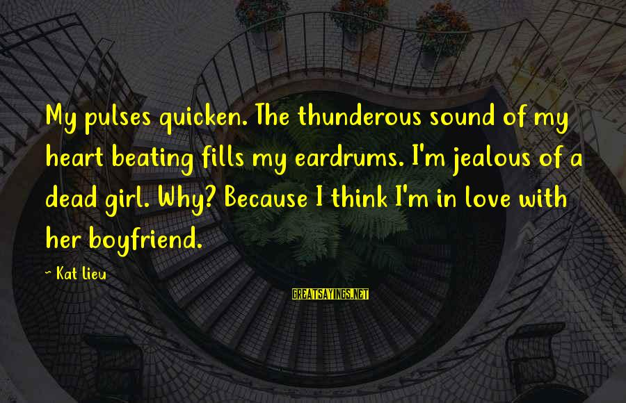 New Boyfriend Love Sayings By Kat Lieu: My pulses quicken. The thunderous sound of my heart beating fills my eardrums. I'm jealous