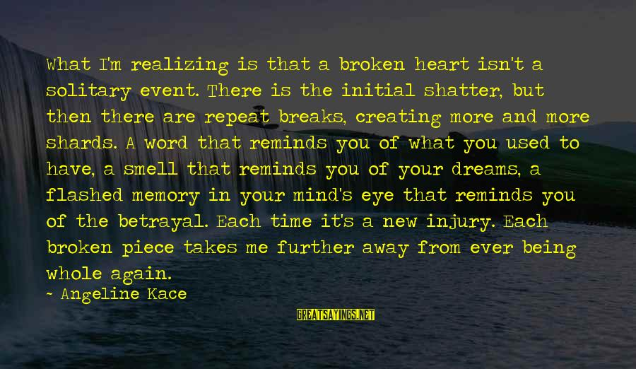New Broken Heart Sayings By Angeline Kace: What I'm realizing is that a broken heart isn't a solitary event. There is the