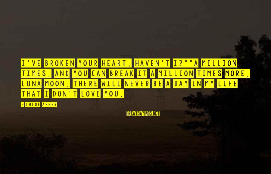 """New Broken Heart Sayings By Chloe Asher: I've broken your heart, haven't I?""""""""A million times. And you can break it a million"""