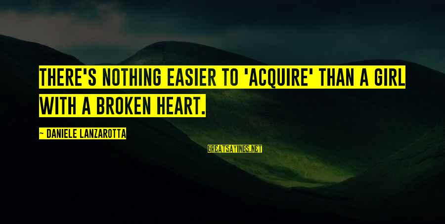 New Broken Heart Sayings By Daniele Lanzarotta: There's nothing easier to 'acquire' than a girl with a broken heart.