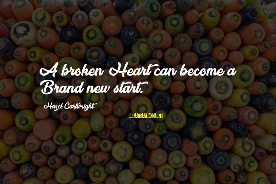 New Broken Heart Sayings By Hazel Cartwright: A broken Heart can become a Brand new start.