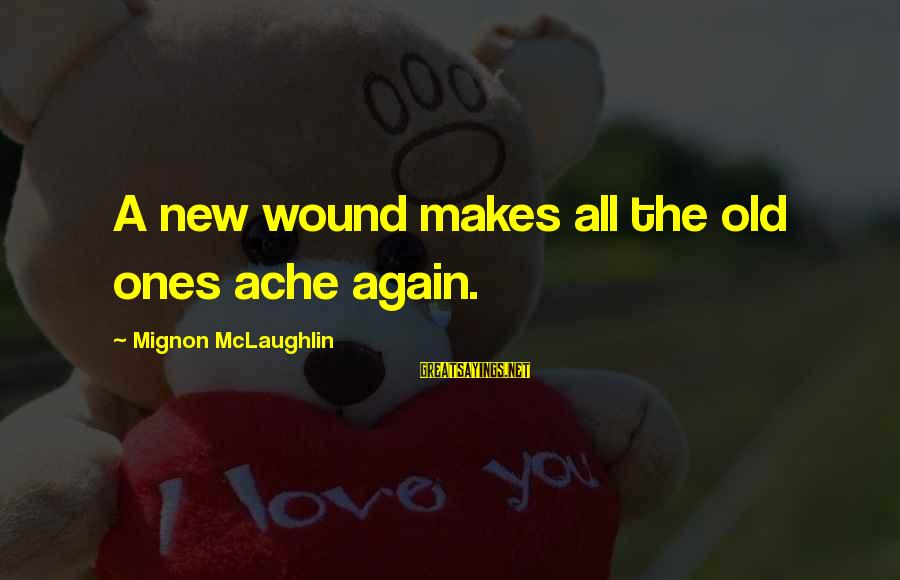 New Broken Heart Sayings By Mignon McLaughlin: A new wound makes all the old ones ache again.