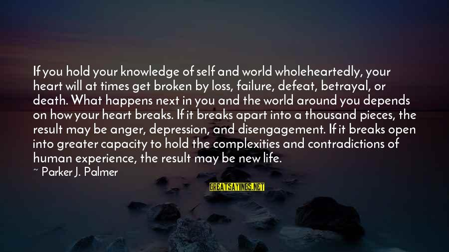 New Broken Heart Sayings By Parker J. Palmer: If you hold your knowledge of self and world wholeheartedly, your heart will at times
