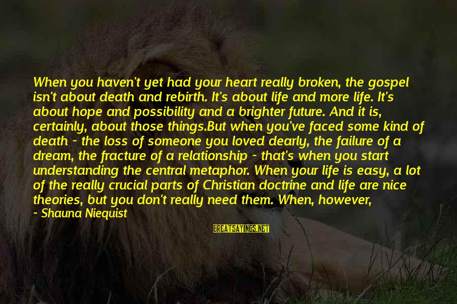 New Broken Heart Sayings By Shauna Niequist: When you haven't yet had your heart really broken, the gospel isn't about death and