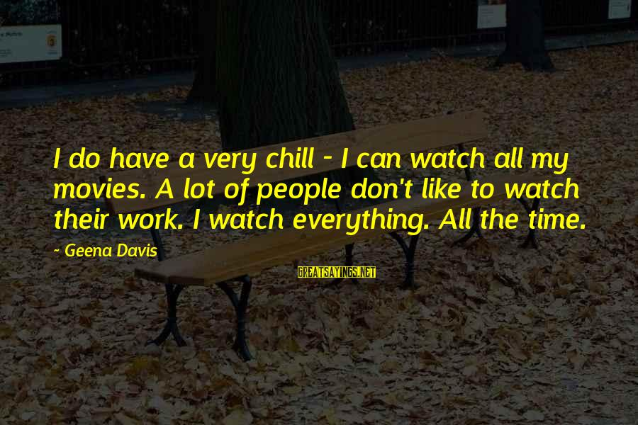 New Cell Phone Number Sayings By Geena Davis: I do have a very chill - I can watch all my movies. A lot