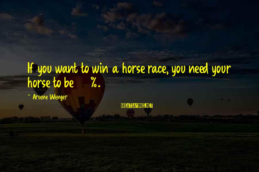 New In Town 2009 Sayings By Arsene Wenger: If you want to win a horse race, you need your horse to be 100%.