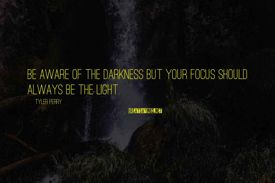New In Town 2009 Sayings By Tyler Perry: Be aware of the darkness but your focus should always be the light.